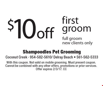 $10 off first groom full groom new clients only. With this coupon. Not valid on mobile grooming. Must present coupon. Cannot be combined with any other offers, promotions or prior services. Offer expires 2/3/17. CC