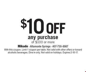 $10 off any purchase of $100 or more. With this coupon. Limit 1 coupon per table. Not valid with other offers or toward alcoholic beverages. Dine in only. Not valid on holidays. Expires 2-10-17.