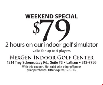 Weekend Special. $79 for 2 hours on our indoor golf simulator valid for up to 4 players. With this coupon. Not valid with other offers or prior purchases. Offer expires 12-9-16.