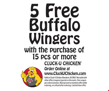 5 Free Buffalo Wingers with the purchase of 15 pcs or more. Valid @ Cluck-U Chicken Aberdeen, NJ ONLY. Not valid with other offers/coupons/specials or discounts. One coupon per order/customer. Must present or mention offer while ordering, no refund after ordering. Limited time offer.