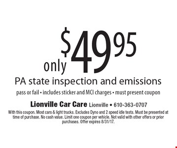 $49.95 PA state inspection and emissions pass or fail - includes sticker and MCI charges - must present coupon. With this coupon. Most cars & light trucks. Excludes Dyno and 2 speed idle tests. Must be presented at time of purchase. No cash value. Limit one coupon per vehicle. Not valid with other offers or prior purchases. Offer expires 8/31/17.