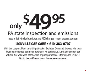Only $49.95 PA state inspection and emissions pass or fail - includes sticker and MCI charges - must present coupon. With this coupon. Most cars & light trucks. Excludes Dyno and 2 speed idle tests. Must be presented at time of purchase. No cash value. Limit one coupon per vehicle. Not valid with other offers or prior purchases. Offer expires 9/30/17. Go to LocalFlavor.com for more coupons.