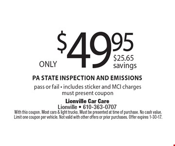Only $49.95 PA State Inspection and Emissions. $25.65 savings. Pass or fail - includes sticker and MCI charges. Must present coupon. With this coupon. Most cars & light trucks. Must be presented at time of purchase. No cash value. Limit one coupon per vehicle. Not valid with other offers or prior purchases. Offer expires 1-30-17.