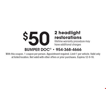 $50 for 2 headlight restorations. Lifetime warranty procedure may have additional charges. With this coupon. 1 coupon per person. Appointment required. Limit 1 per vehicle. Valid only at listed location. Not valid with other offers or prior purchases. Expires 12-9-16.