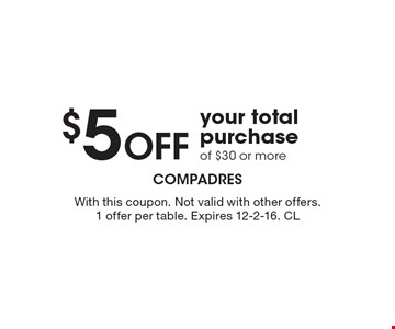 $5 Off your total purchase of $30 or more. With this coupon. Not valid with other offers. 1 offer per table. Expires 12-2-16. CL