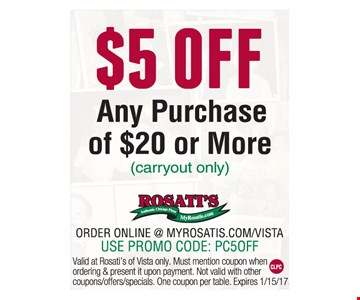$5 off any purchase of $20 or more (carryout only). Order online @myrosatis.com/vista. Use promo code: PC5OFF. Valid at Rosati's of Vista only. Must mention coupon when ordering & present it upon payment. Not valid with other coupons/offers/specials. One coupon per table. Expires 1/15/17.
