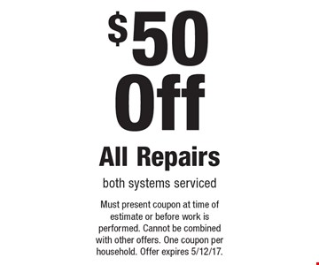 $50 Off All Repairsboth systems serviced. Must present coupon at time of estimate or before work is performed. Cannot be combined with other offers. One coupon per household. Offer expires 5/12/17.