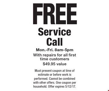 FREE Service Call Mon.-Fri. 8am-5pmWith repairs for all first time customers$49.95 value. Must present coupon at time of estimate or before work is performed. Cannot be combined with other offers. One coupon per household. Offer expires 5/12/17.