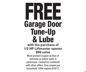 FREE Garage Door Tune-Up & Lube with the purchase of1/2 HP Liftmaster opener $99 value. Must present coupon at time of estimate or before work is performed. Cannot be combined with other offers. One coupon per household. Offer expires 6/9/17.