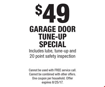 $49 garage door tune-up special. Includes lube, tune-up and 20 point safety inspection. Cannot be used with FREE service call. Cannot be combined with other offers. One coupon per household. Offer expires 8/25/17.