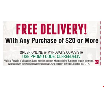 Free delivery with any purchase of $20 or more. Order online at myrosatis.com/vista. Use promo code: CLFREEDELIV. Valid at Rosati's of Vista only. Must mention coupon when ordering & present it upon payment. Not valid with other coupons/offers/specials. One coupon per table. Expires 1-31-17.