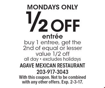Mondays Only – 1/2 off entree. Buy 1 entree, get the 2nd of equal or lesser value 1/2 off. All day. Excludes holidays. With this coupon. Not to be combined with any other offers. Exp. 2-3-17.