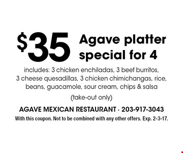 $35 Agave platter special for 4. Includes: 3 chicken enchiladas, 3 beef burritos, 3 cheese quesadillas, 3 chicken chimichangas, rice, beans, guacamole, sour cream chips & salsa (take-out only). With this coupon. Not to be combined with any other offers. Exp. 2-3-17.