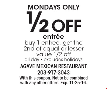 Mondays only 1/2 off entree. Buy 1 entree, get the 2nd of equal or lesser value 1/2 off all day. Excludes holidays. With this coupon. Not to be combined with any other offers. Exp. 11-25-16.