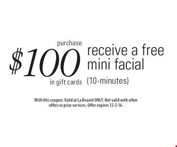 Purchase $100 in gift cards, receive a free mini facial (10-minutes). With this coupon. Valid at La Beaute ONLY. Not valid with other offers or prior services. Offer expires 12-2-16.