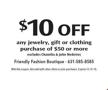 $10 off any jewelry, gift or clothing purchase of $50 or more excludes Chamilia & John Medeiros. With this coupon. Not valid with other offers or prior purchases. Expires 12-31-16.