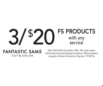 3/$20 FS Products With Any Service. Not valid with any other offer. No cash value. Valid only at participating locations. Must present coupon at time of service. Expires 11/30/16.