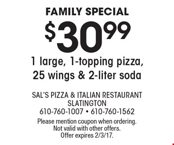 FAMILY SPECIAL $30.99 1 large, 1-topping pizza, 25 wings & 2-liter soda. Please mention coupon when ordering. Not valid with other offers. Offer expires 2/3/17.