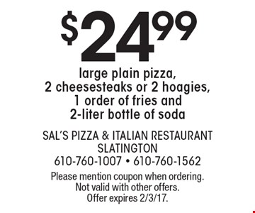 $24.99 large plain pizza, 2 cheesesteaks or 2 hoagies, 1 order of fries and 2-liter bottle of soda. Please mention coupon when ordering. Not valid with other offers. Offer expires 2/3/17.