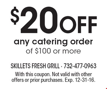 $20 Off any catering order of $100 or more. With this coupon. Not valid with other offers or prior purchases. Exp. 12-31-16.