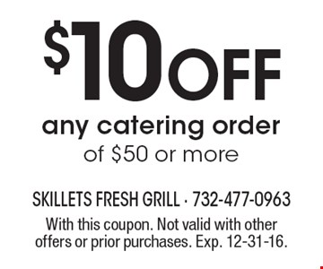 $10 Off any catering order of $50 or more. With this coupon. Not valid with other offers or prior purchases. Exp. 12-31-16.