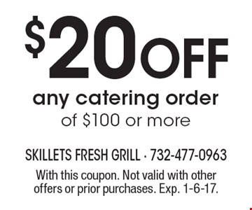 $20 off any catering order of $100 or more. With this coupon. Not valid with other offers or prior purchases. Exp. 1-6-17.