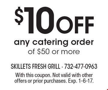 $10 off any catering order of $50 or more. With this coupon. Not valid with other offers or prior purchases. Exp. 1-6-17.