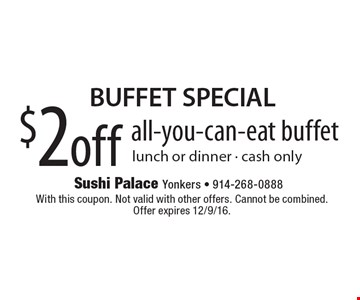 BUFFET SPECIAL. $2 off all-you-can-eat buffet. Lunch or dinner. Cash only. With this coupon. Not valid with other offers. Cannot be combined. Offer expires 12/9/16.