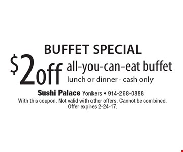 Buffet Special $2 off all-you-can-eat buffet, lunch or dinner, cash only. With this coupon. Not valid with other offers. Cannot be combined. Offer expires 2-24-17.