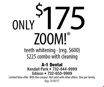 Only $175 ZOOM! teeth whitening - (reg. $600) $225 combo with cleaning. Limited time offer. With this coupon. Not valid with other offers. One per family. Exp. 3/10/17.