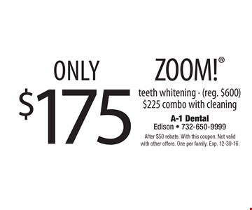 Only $175 ZOOM! teeth whitening - (reg. $600) $225 combo with cleaning. After $50 rebate. With this coupon. Not valid with other offers. One per family. Exp. 12-30-16.