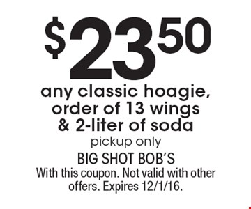 $23.50 any classic hoagie, order of 13 wings & 2-liter of soda. Pickup only. With this coupon. Not valid with other offers. Expires 12/1/16.
