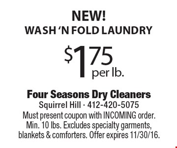 NEW! $1.75 per lb. wash 'n fold laundry. Must present coupon with INCOMING order. Min. 10 lbs. Excludes specialty garments, blankets & comforters. Offer expires 11/30/16.