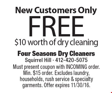 New Customers Only Free $10 worth of dry cleaning. Must present coupon with INCOMING order. Min. $15 order. Excludes laundry, households, rush service & specialty garments. Offer expires 11/30/16.