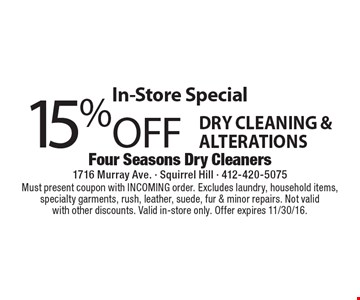 In-Store Special 15% Off Dry Cleaning & Alterations. Must present coupon with INCOMING order. Excludes laundry, household items, specialty garments, rush, leather, suede, fur & minor repairs. Not valid with other discounts. Valid in-store only. Offer expires 11/30/16.