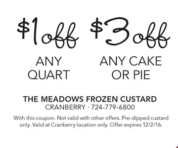 $1 off any quart. $3 off any cake or pie. with this coupon. Not valid with other offers. Pre-dipped custard only. Valid at Cranberry location only. Offer expires 12/2/16.