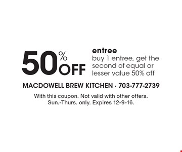 50% Off entree. Buy 1 entree, get the second of equal or lesser value 50% off. With this coupon. Not valid with other offers. Sun.-Thurs. only. Expires 12-9-16.