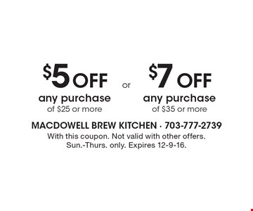 $5 Off any purchase of $25 or more OR $7 Off any purchase of $35 or more. With this coupon. Not valid with other offers. Sun.-Thurs. only. Expires 12-9-16.