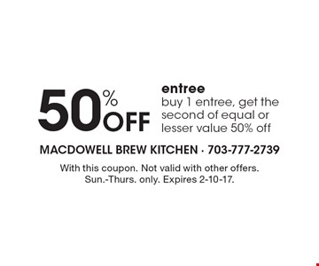 50% Off entree buy 1 entree, get the second of equal or lesser value 50% off. With this coupon. Not valid with other offers. Sun.-Thurs. only. Expires 2-10-17.