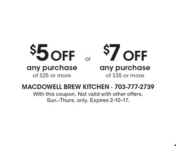 $5 Off any purchase of $25 or more or $7 Off any purchase of $35 or more. With this coupon. Not valid with other offers. Sun.-Thurs. only. Expires 2-10-17.