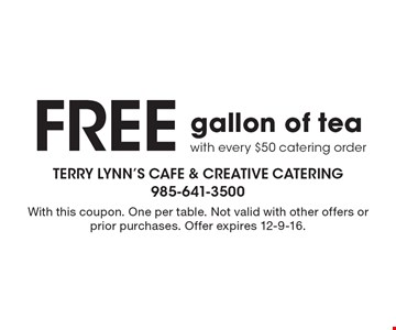 Free gallon of teawith every $50 catering order. With this coupon. One per table. Not valid with other offers or prior purchases. Offer expires 12-9-16.
