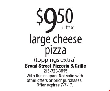 $9.50 + tax for a large cheese pizza (toppings extra). With this coupon. Not valid with other offers or prior purchases. Offer expires 7-7-17.