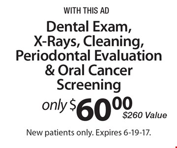 Dental Exam, X-Rays, Cleaning, Periodontal Evaluation & Oral Cancer Screening only $60.00. $260 Value. With this ad. New patients only. Expires 6-19-17.