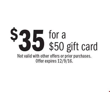 $35 for a $50 gift card. Not valid with other offers or prior purchases. Offer expires 12/9/16.