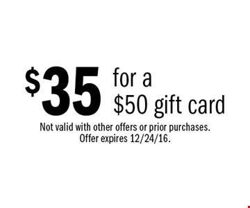 $35 for a $50 gift card. Not valid with other offers or prior purchases. Offer expires 12/24/16.