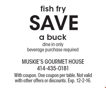SAVE a buck fish fry, dine in only, beverage purchase required. With coupon. One coupon per table. Not valid with other offers or discounts. Exp. 12-2-16.