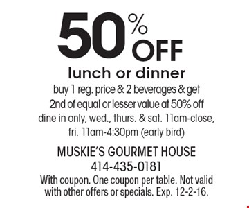 50% Off lunch or dinner. Buy 1 reg. price & 2 beverages & get 2nd of equal or lesser value at 50% off, dine in only, wed., thurs. & sat. 11am-close, fri. 11am-4:30pm (early bird). With coupon. One coupon per table. Not valid with other offers or specials. Exp. 12-2-16.