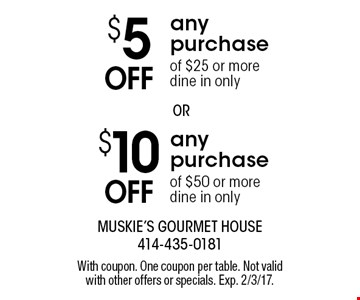 $10 Off any purchase of $50 or more dine in only. $5 Off any purchase of $25 or more dine in only.. With coupon. One coupon per table. Not valid with other offers or specials. Exp. 2/3/17.