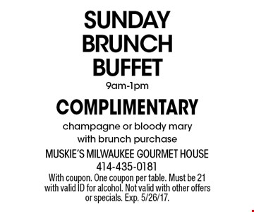 SUNDAY BRUNCH BUFFET. Complimentary champagne or bloody marywith brunch purchase 9am-1pm. With coupon. One coupon per table. Must be 21 with valid ID for alcohol. Not valid with other offers or specials. Exp. 5/26/17.
