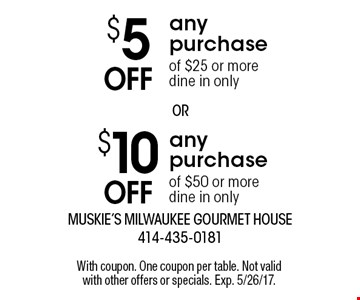 $10 Off any purchase of $50 or more. Dine in only. $5 Off any purchase of $25 or more. Dine in only. With coupon. One coupon per table. Not valid with other offers or specials. Exp. 5/26/17.